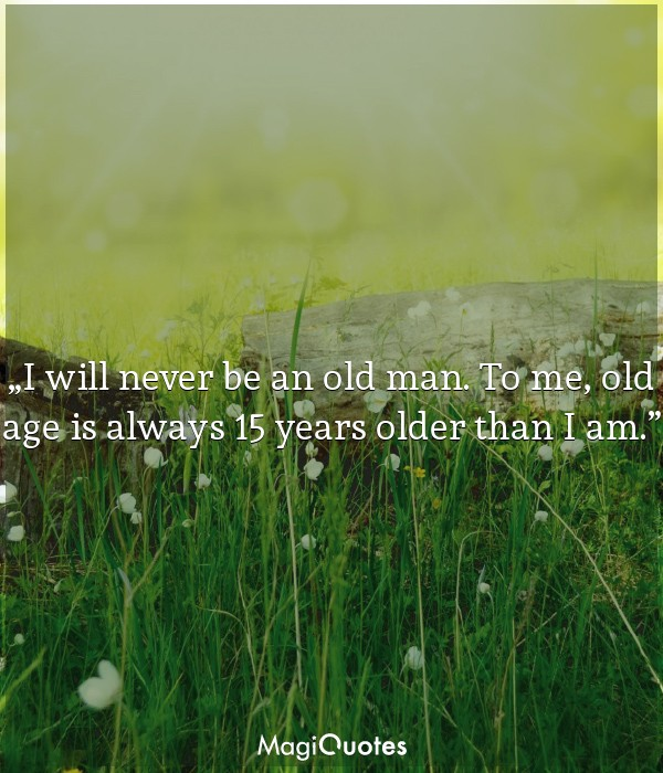 I will never be an old man