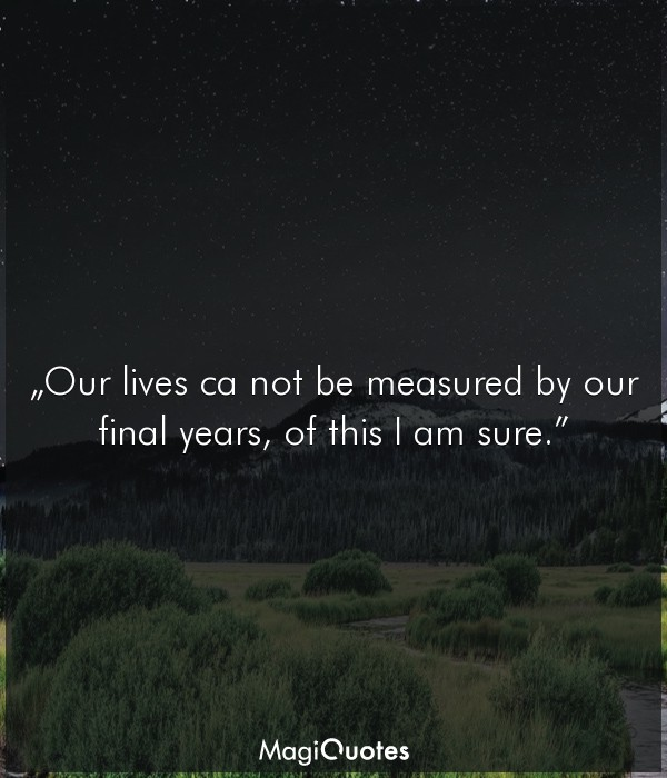 Our lives ca not be measured by our final years