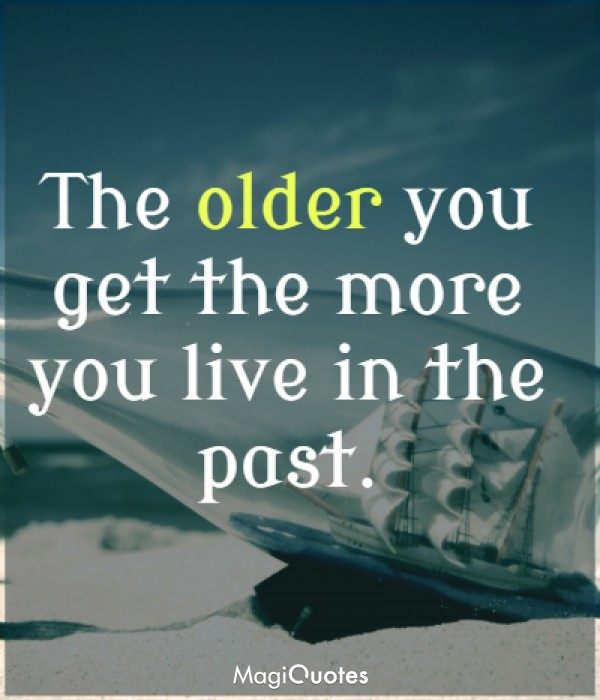 The older you get the more you live in the past