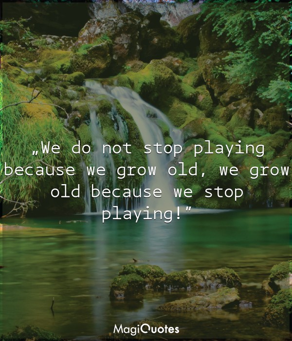 We do not stop playing because we grow old