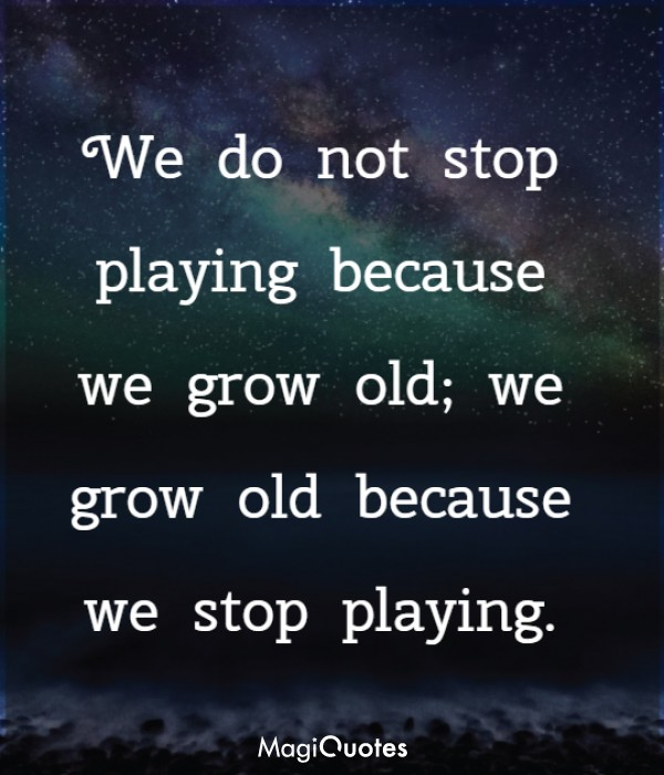 We grow old because we stop playing