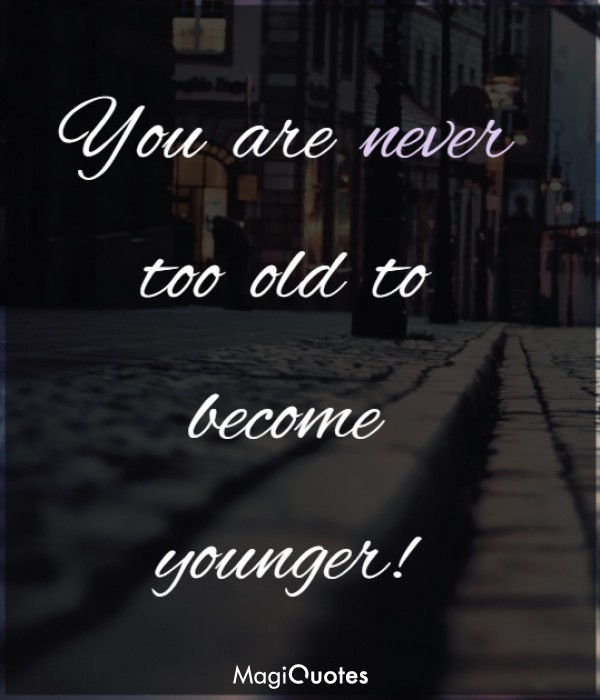 You are never too old to become younger