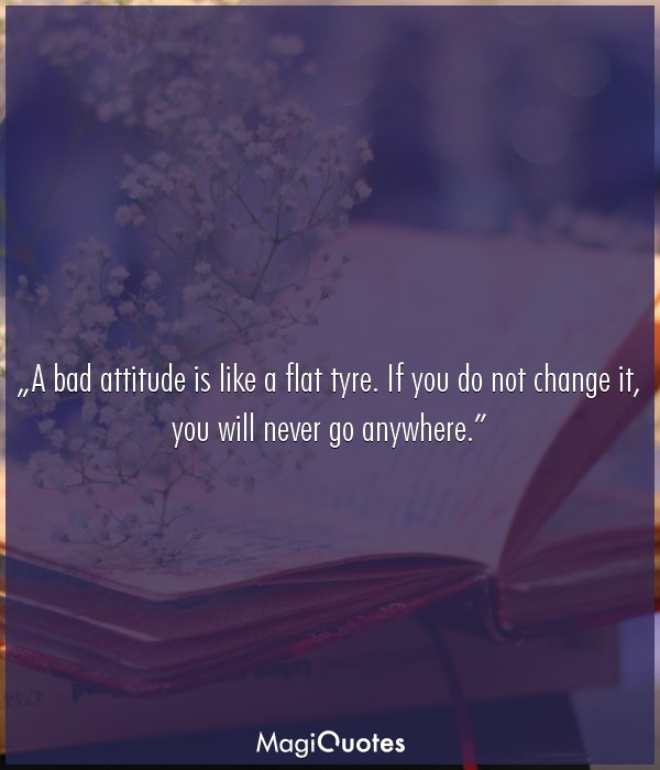 A bad attitude is like a flat tyre