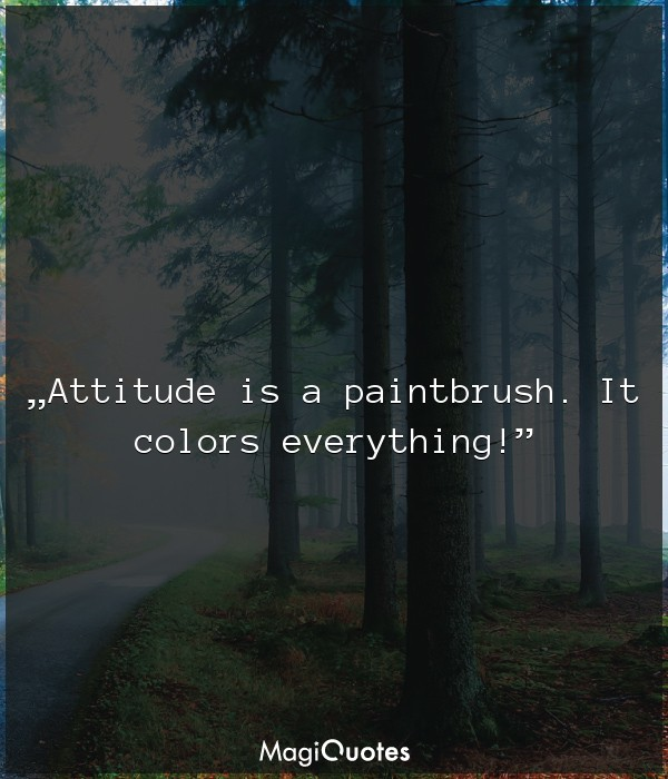 Attitude is a paintbrush