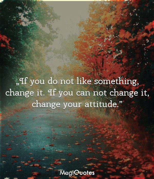 If you do not like something, change it