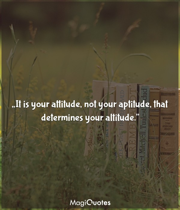 It is your attitude, not your aptitude