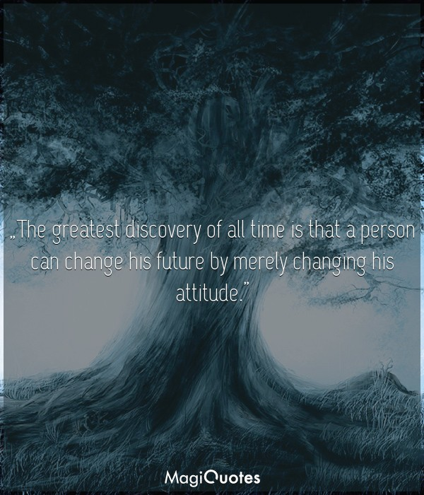 The greatest discovery of all time is that a person can change his future