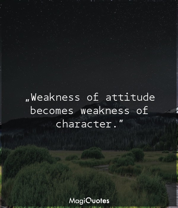 Weakness of attitude becomes weakness of characte
