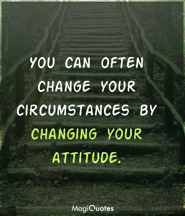 You can often change your circumstances