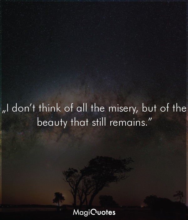 I do not think of all the misery