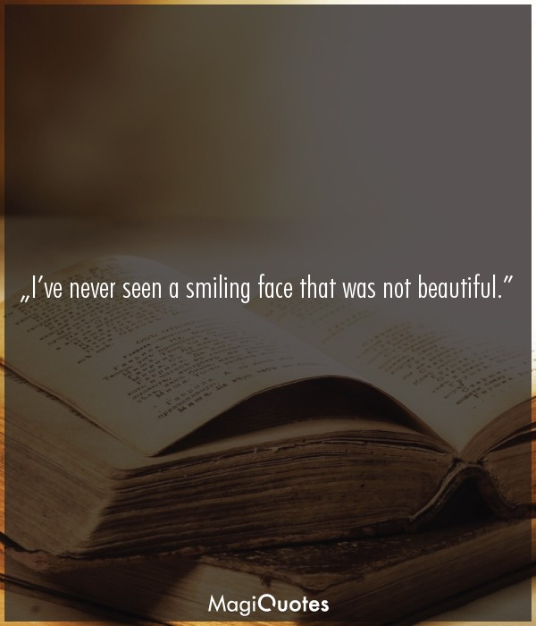 I've never seen a smiling face that was not beautiful