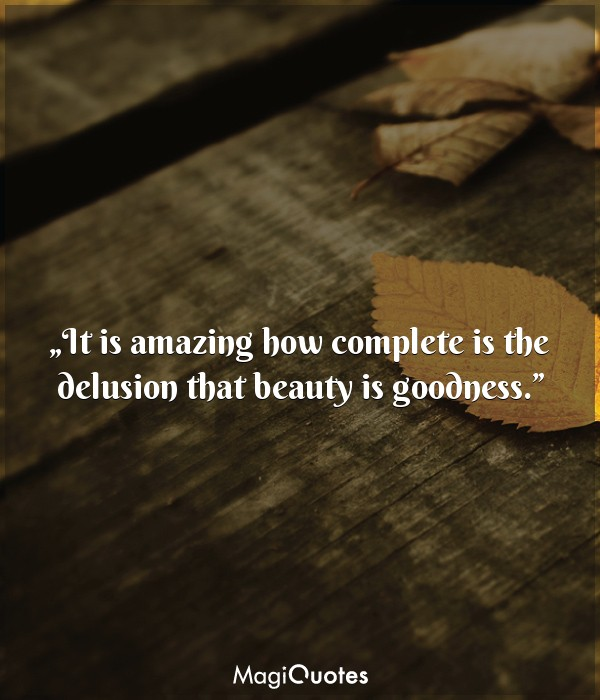 It is amazing how complete is the delusion that beauty is goodness