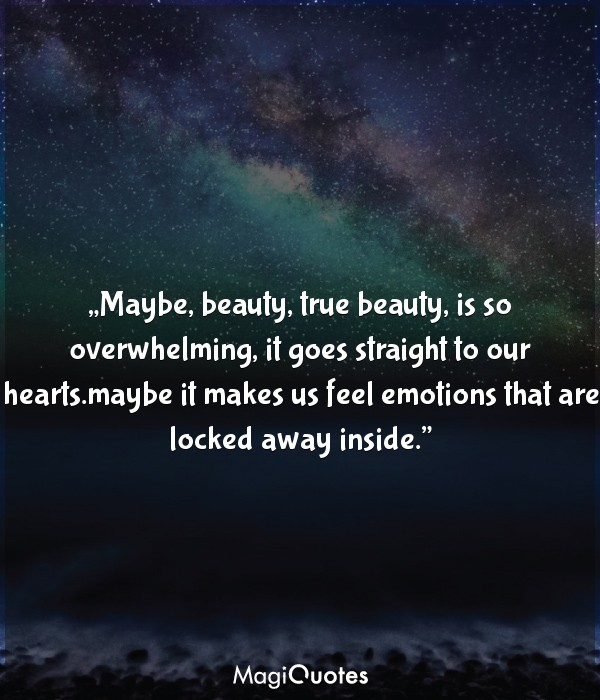 Maybe, beauty, true beauty, is so overwhelming