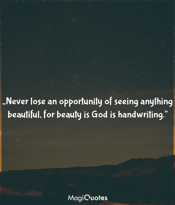 Never lose an opportunity of seeing anything beautiful