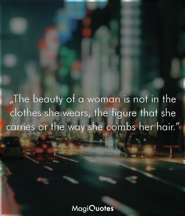 The beauty of a woman is not in the clothes she wears
