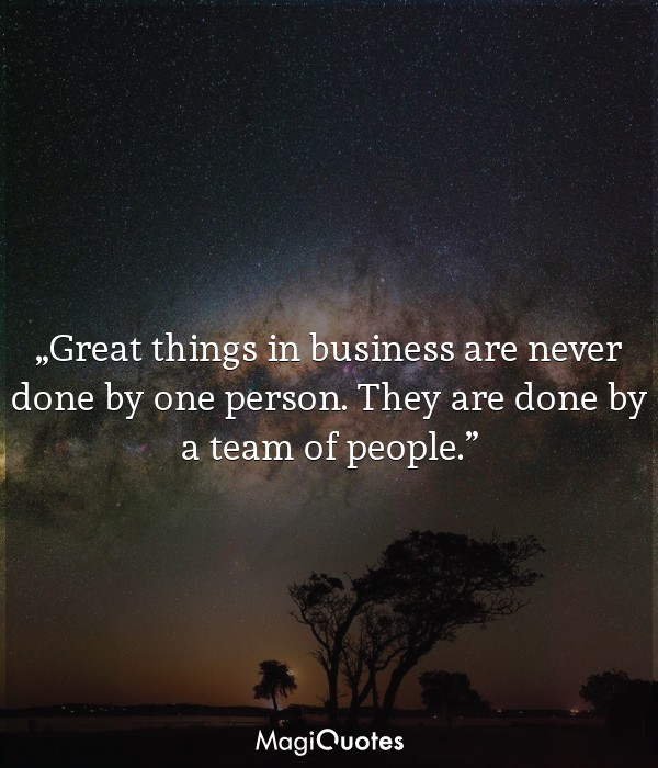 Great things in business are never done by one person