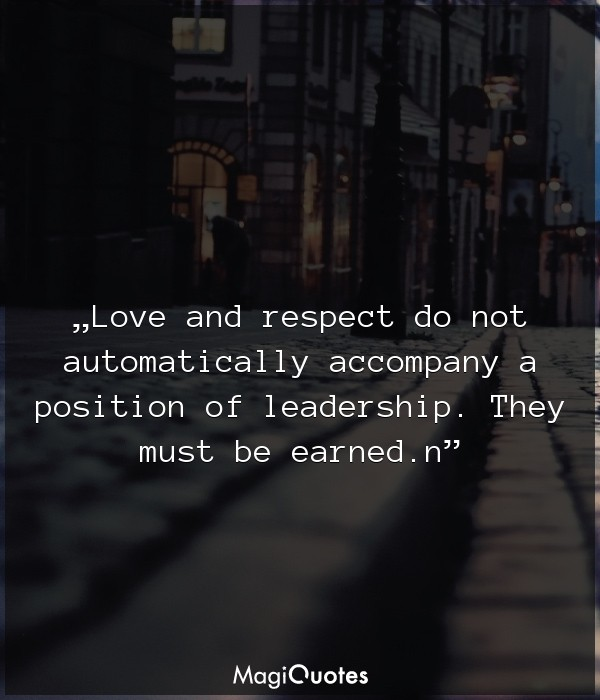 Love and respect do not automatically accompany a position of leadership