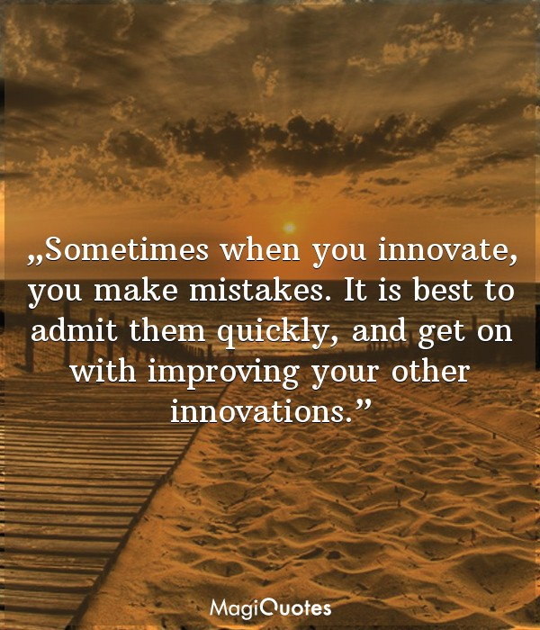 Sometimes when you innovate, you make mistakes