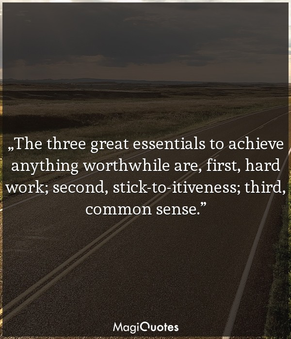 The three great essentials to achieve anything worthwhile are