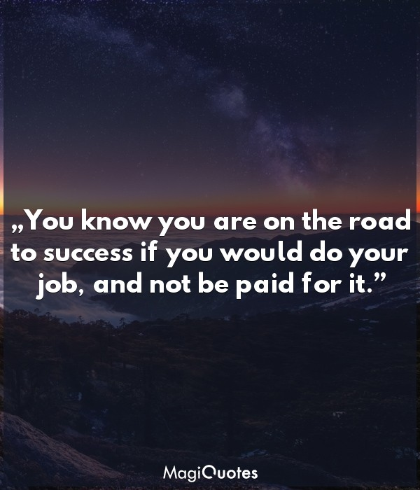 You know you are on the road to success if you would do your job