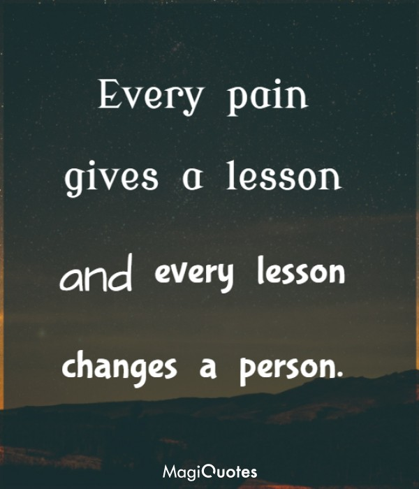 Every pain gives a lesson and every lesson changes a person