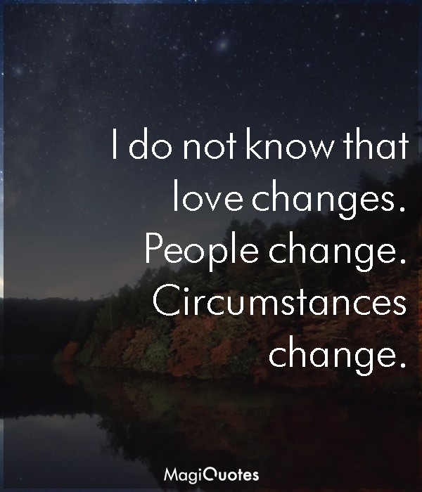 I do not know that love changes
