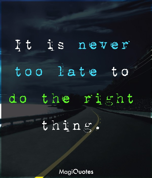 It is never too late to do the right thing.