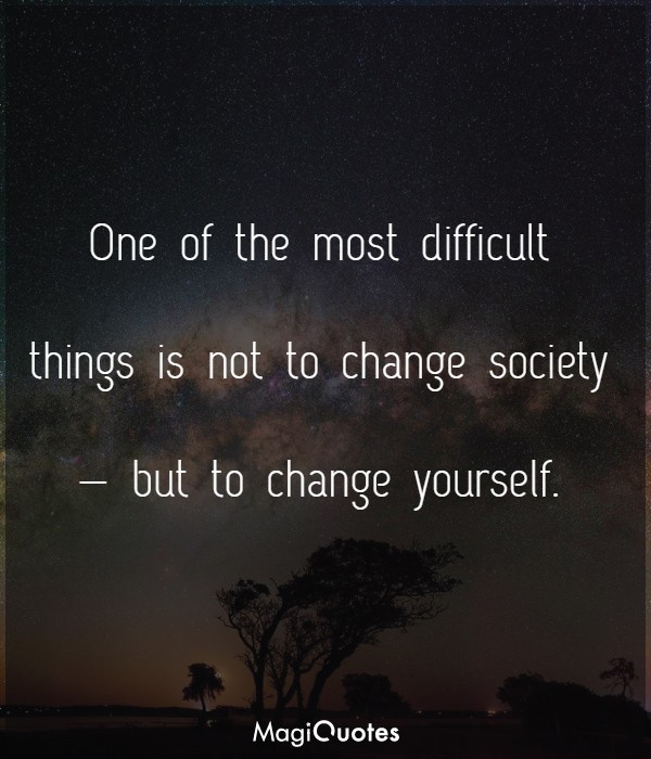 One of the most difficult things is not to change society
