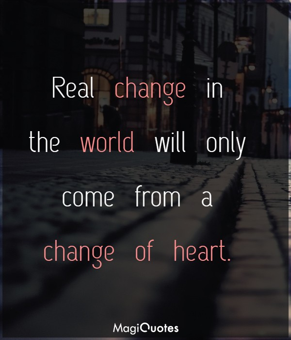 Real change in the world will only come from a change of heart
