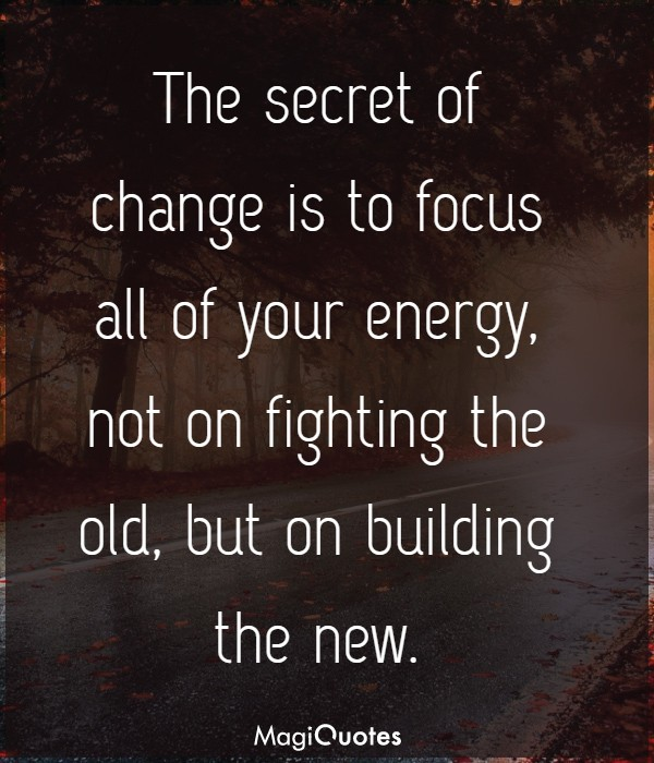 The secret of change is to focus all of your energy