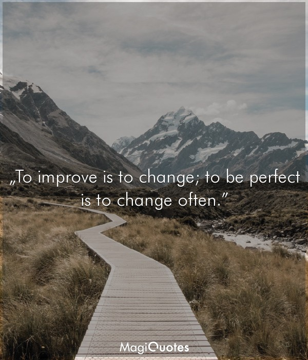 To improve is to change; to be perfect is to change often