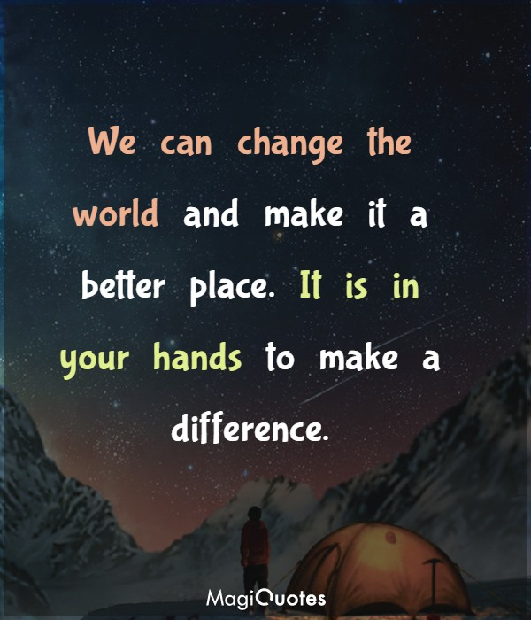 We can change the world and make it a better place