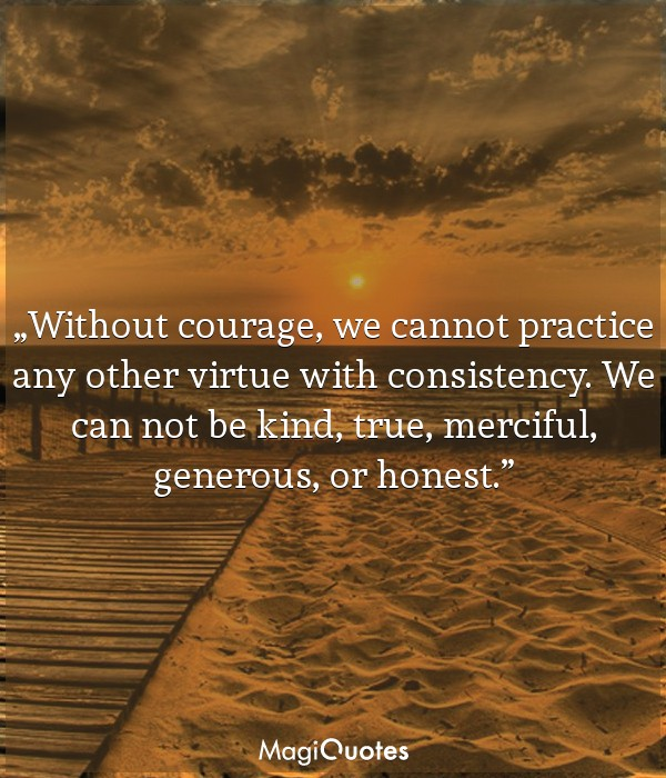 Without courage, we cannot practice any other virtue with consistency
