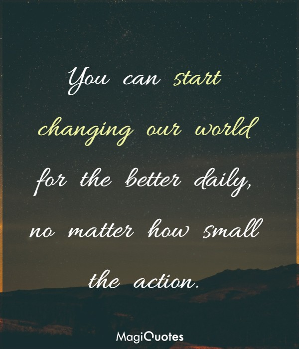 You can start changing our world for the better daily