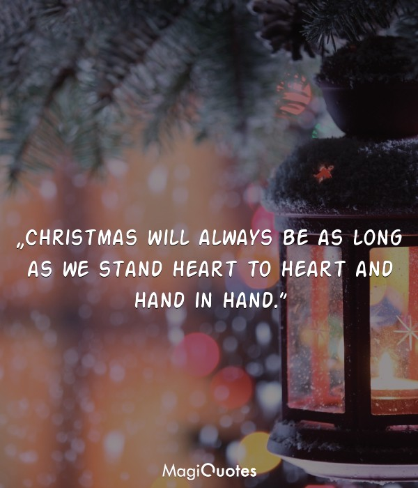 Christmas will always be as long as we stand heart to hear