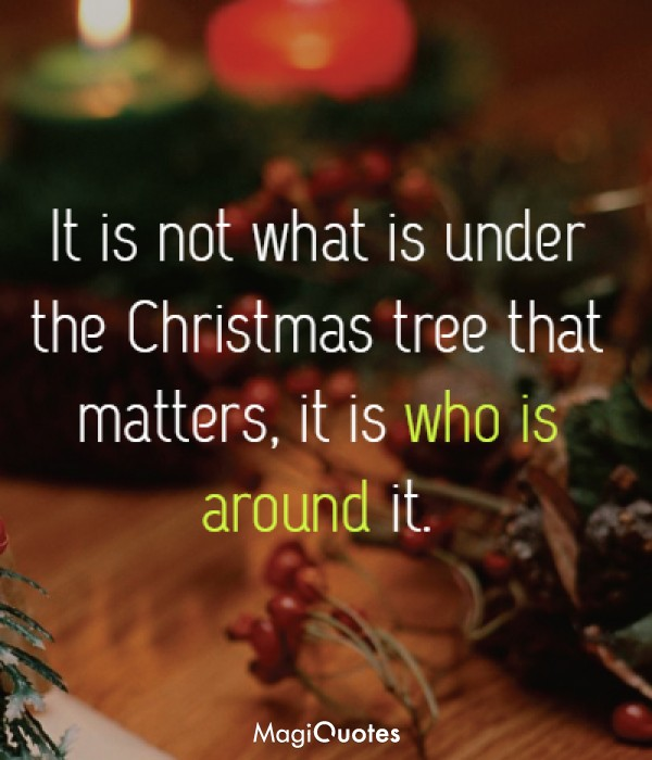 It is not what is under the Christmas tree that matters