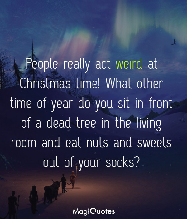 People really act weird at Christmas time