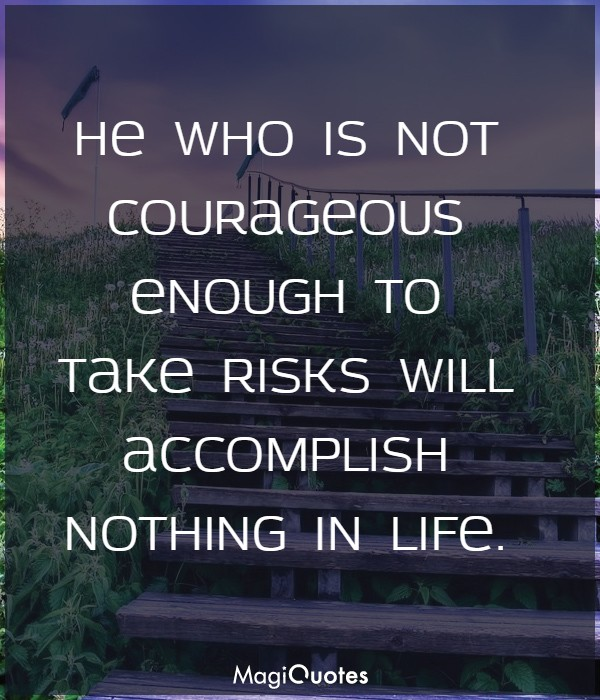 He who is not courageous enough to take risks