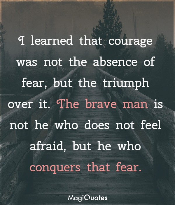 I learned that courage was not the absence of fear