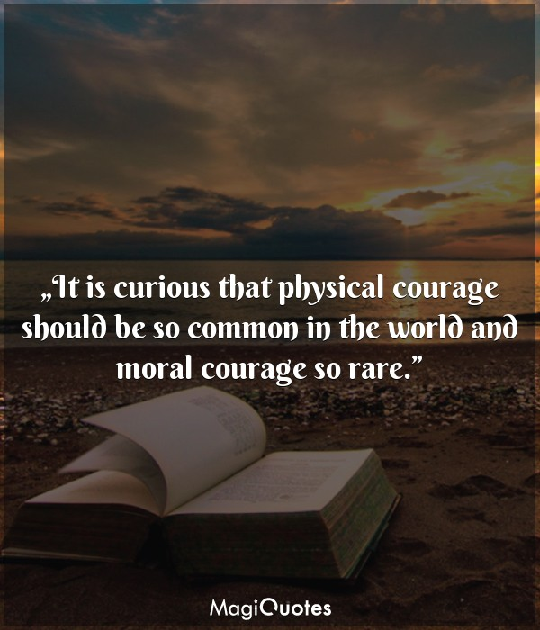 It is curious that physical courage should be so common in the world
