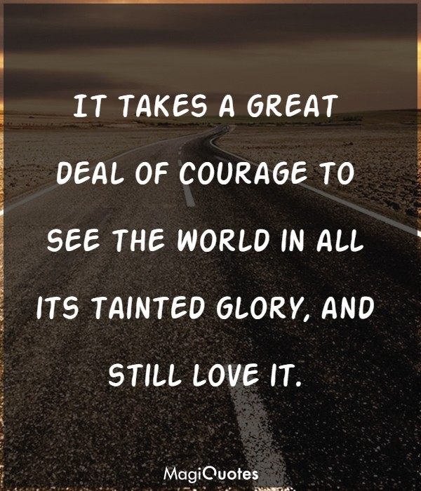 It takes a great deal of courage to see the world in all its tainted glory