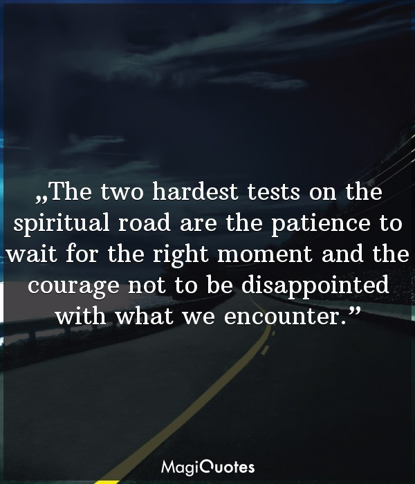 The two hardest tests on the spiritual road are the patience to wait for the right moment and the courage