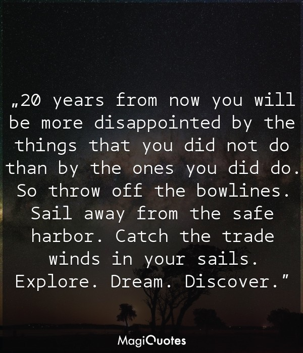 20 years from now you will be more disappointed by the things that you did not