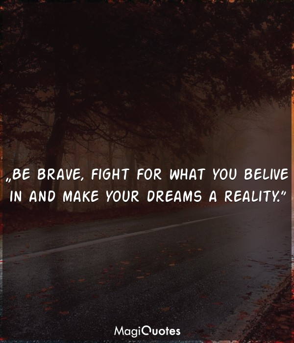 Be brave, fight for what you belive in