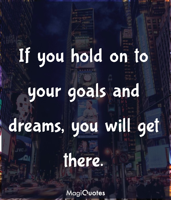 If you hold on to your goals and dreams