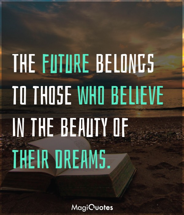 The future belongs to those who believe in the beauty