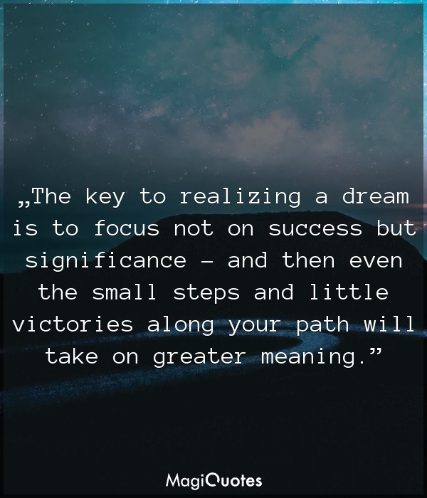 The key to realizing a dream is to focus not on success but significance