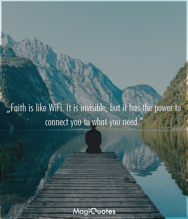 Faith is like WiFi. It is invisible