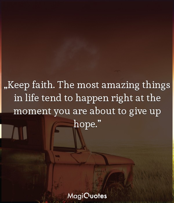 Keep faith. The most amazing things in life tend to happen