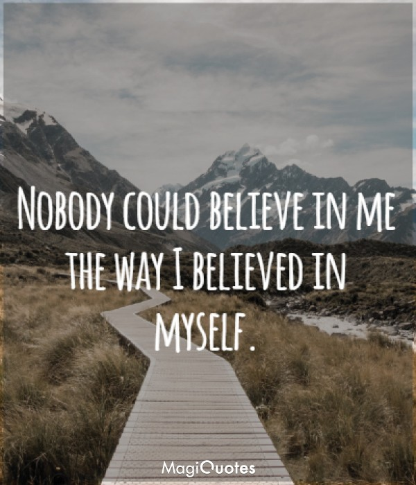Nobody could believe in me